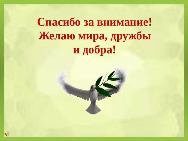 Спасибо за внимание! Желаю мира, дружбы и добра!