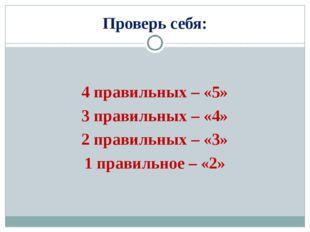 Проверь себя: 4 правильных – «5» 3 правильных – «4» 2 правильных – «3» 1 прав