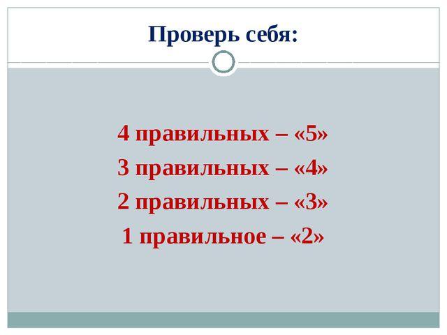 Проверь себя: 4 правильных – «5» 3 правильных – «4» 2 правильных – «3» 1 прав...