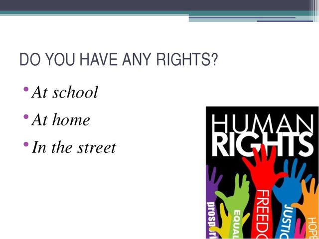DO YOU HAVE ANY RIGHTS? At school At home In the street