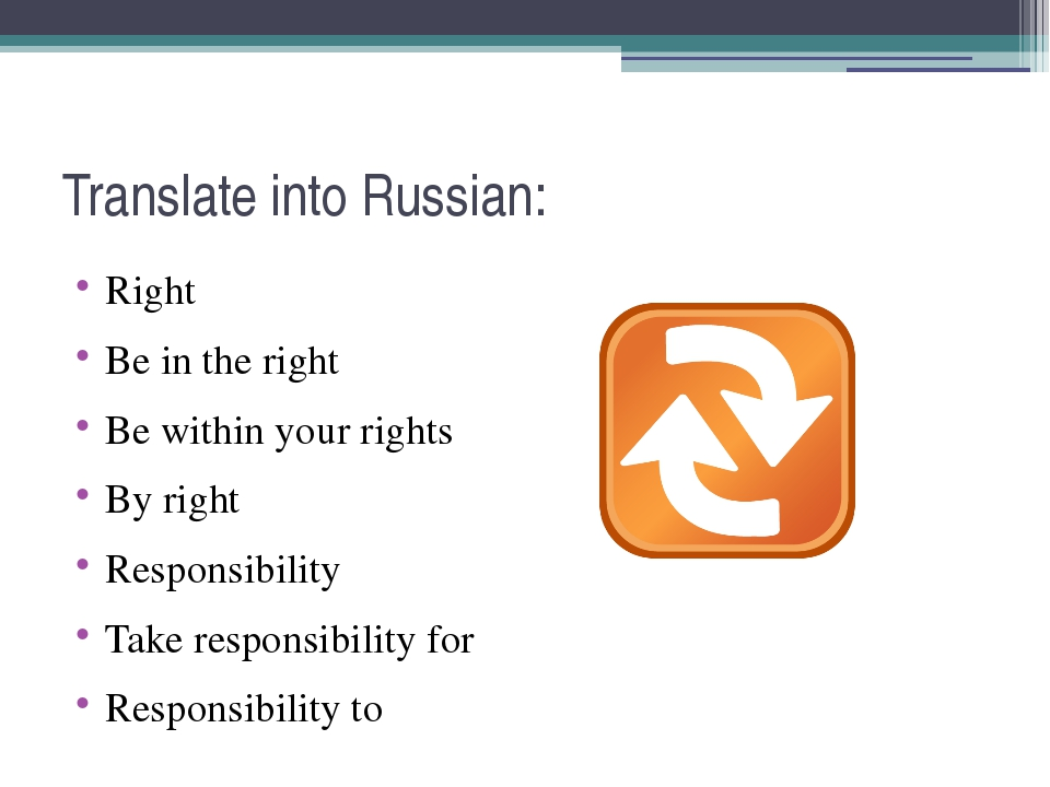Translate into Russian: Right Be in the right Be within your rights By right...