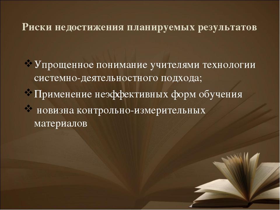 Риски недостижения планируемых результатов Упрощенное понимание учителями тех...