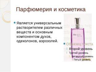Парфюмерия и косметика Является универсальным растворителем различных веществ