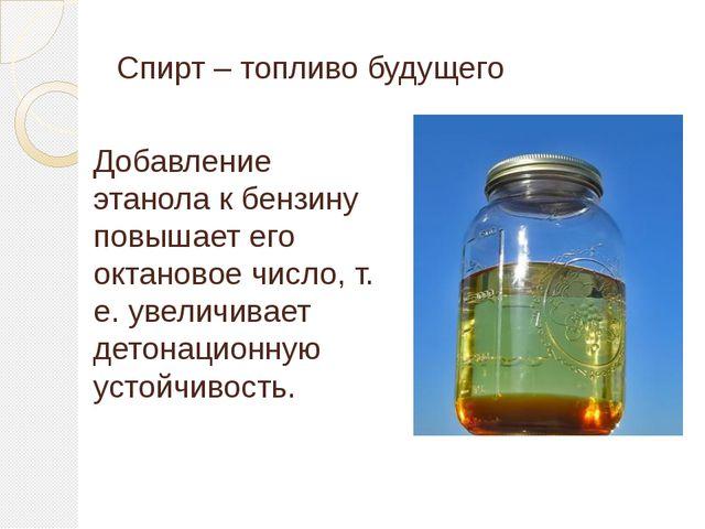 Спирт – топливо будущего Добавление этанола к бензину повышает его октановое...