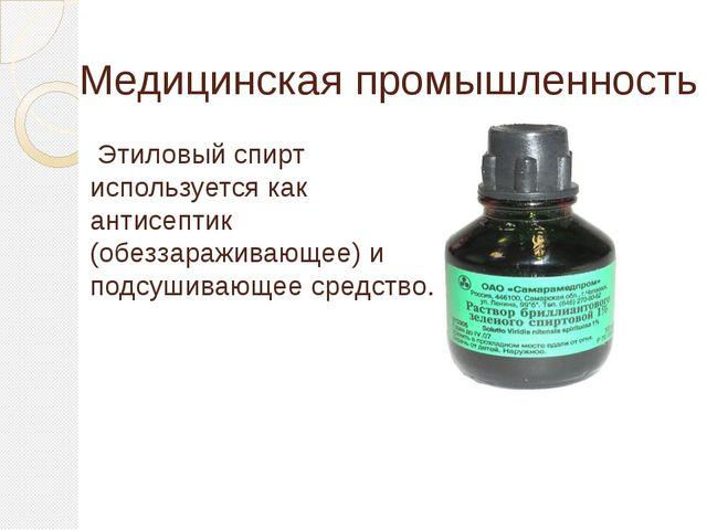 Медицинская промышленность Этиловый спирт используется как антисептик (обезза...