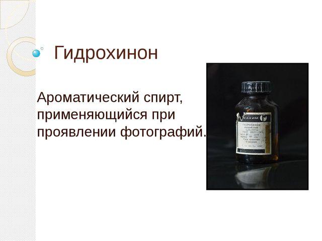 Гидрохинон Ароматический спирт, применяющийся при проявлении фотографий.