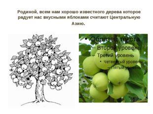 Родиной, всем нам хорошо известного дерева которое радует нас вкусными яблока