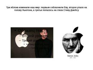 Три яблока изменили наш мир: первым соблазнили Еву, второе упало на голову Нь