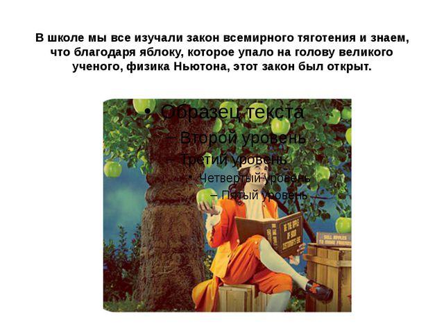 В школе мы все изучали закон всемирного тяготения и знаем, что благодаря ябло...