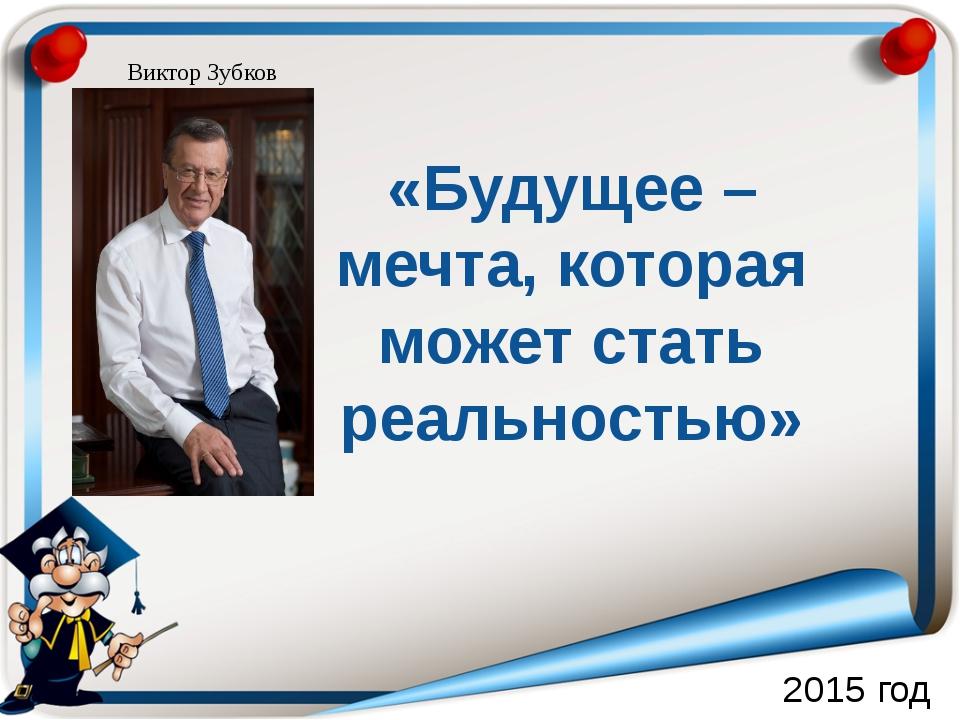 2015 год «Будущее – мечта, которая может стать реальностью» Виктор Зубков