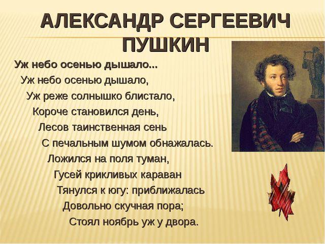 АЛЕКСАНДР СЕРГЕЕВИЧ ПУШКИН Уж небо осенью дышало... Уж небо осенью дышало, Уж...
