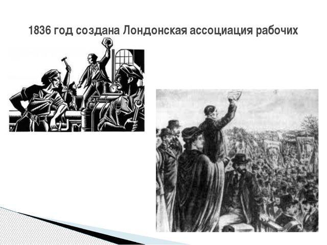 1836 год создана Лондонская ассоциация рабочих