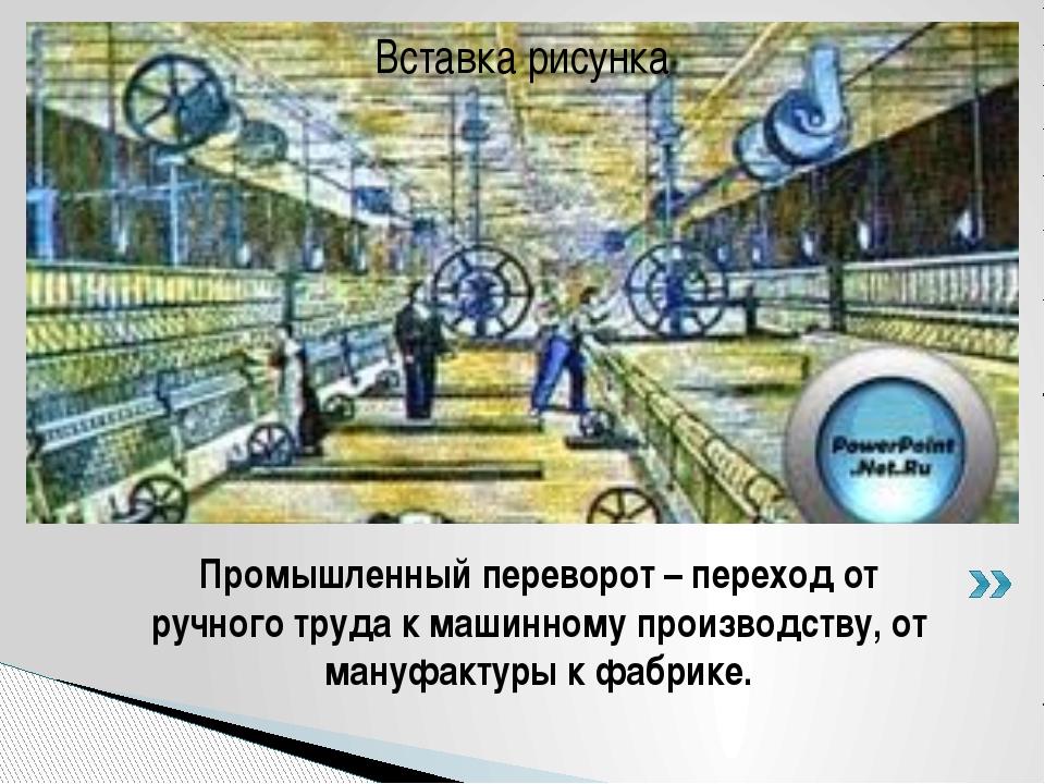 Промышленный переворот – переход от ручного труда к машинному производству, о...