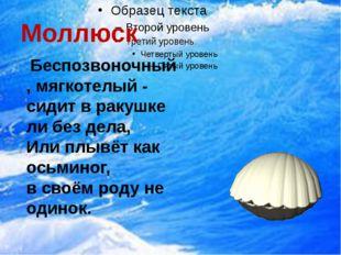 Моллюск Беспозвоночный, мягкотелый - сидит в ракушке ли без дела, Или плывёт