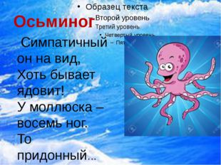 Осьминог Симпатичный он на вид, Хоть бывает ядовит! У моллюска – восемь ног.