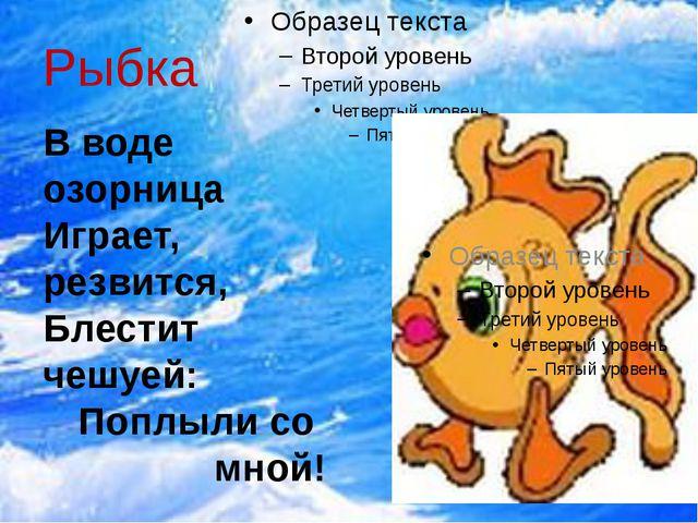 Рыбка В воде озорница Играет, резвится, Блестит чешуей: Поплыли со мной!