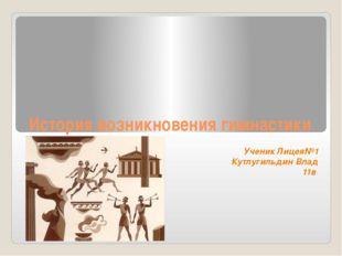 История возникновения гимнастики Ученик Лицея№1 Кутлугильдин Влад 11в