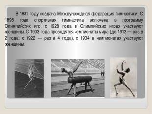 В 1881 году создана Международная федерация гимнастики. С 1896 года спортивн