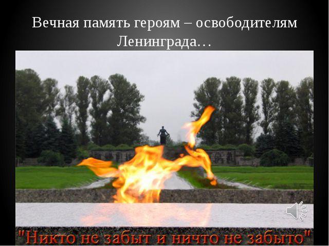 Вечная память героям – освободителям Ленинграда…