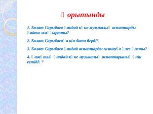 Қорытынды 1. Болат Сарыбаев қандай көне музыкалық аспаптарды қайта жаңғыртты