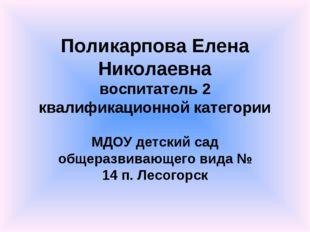 Поликарпова Елена Николаевна воспитатель 2 квалификационной категории МДОУ де