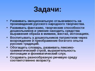 Задачи: Развивать эмоциональную отзывчивость на произведения русского народно
