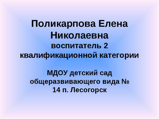 Поликарпова Елена Николаевна воспитатель 2 квалификационной категории МДОУ де...