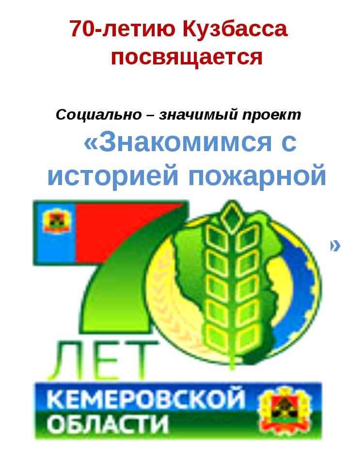 70-летию Кузбасса посвящается Социально – значимый проект «Знакомимся с истор...