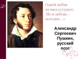 Александр Сергеевич Пушкин, русский поэт Одной любви музыка уступает; Но и лю