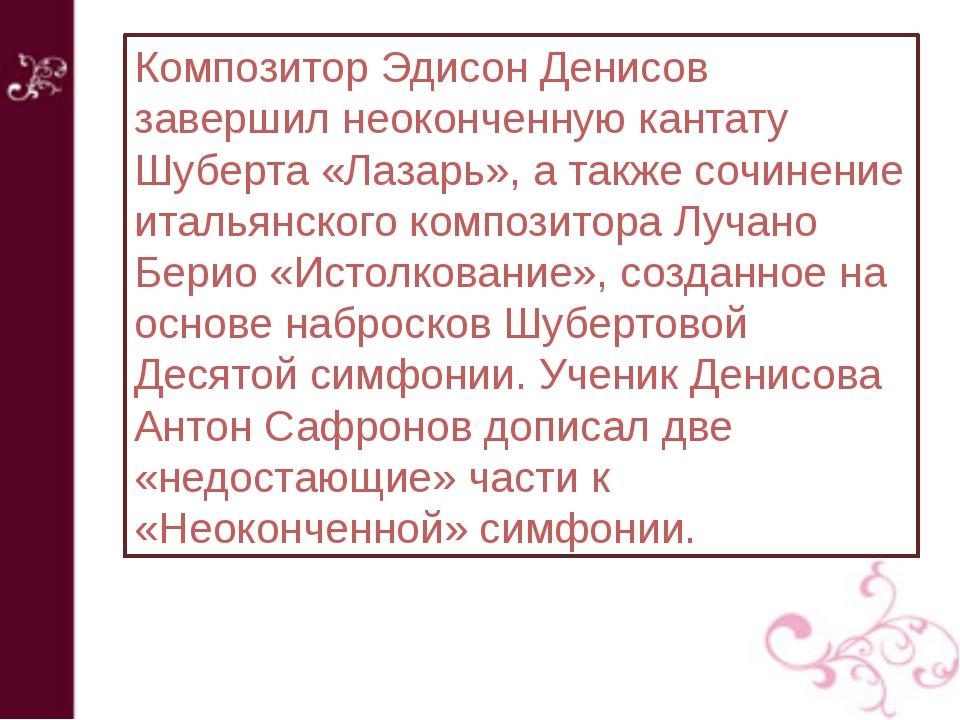 Композитор Эдисон Денисов завершил неоконченную кантату Шуберта «Лазарь», а т...