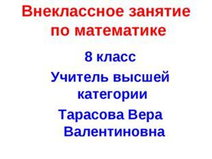 Внеклассное занятие по математике 8 класс Учитель высшей категории Тарасова В
