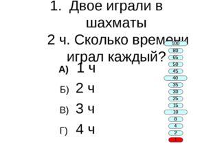 Двое играли в шахматы 2 ч. Сколько времени играл каждый? А) 1 ч Б) 2 ч В) 3 ч