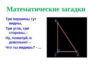 Математические загадки Три вершины тут видны, Три угла, три стороны, - Ну, по