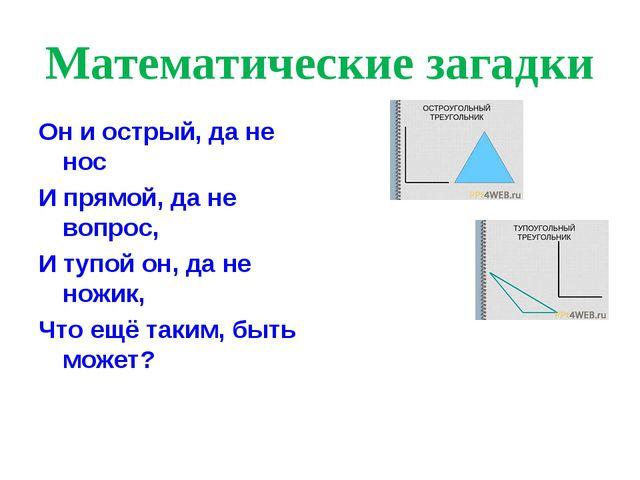 Математические загадки Он и острый, да не нос И прямой, да не вопрос, И тупой...