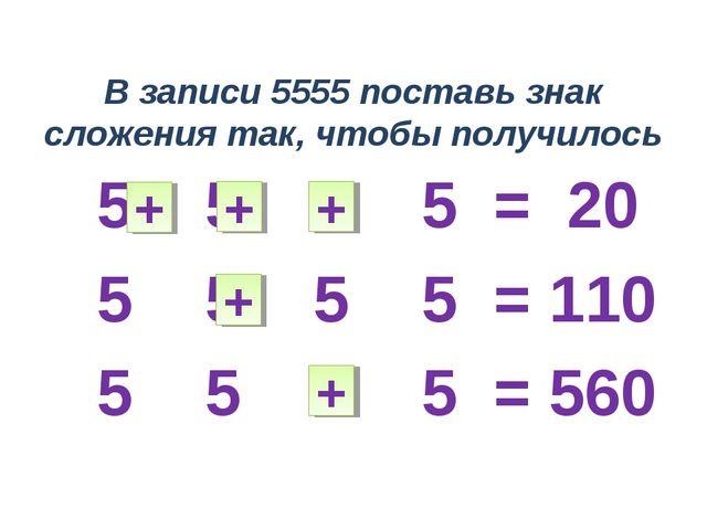 В записи 5555 поставь знак сложения так, чтобы получилось 5 5 5 5 = 20 5 5 5...