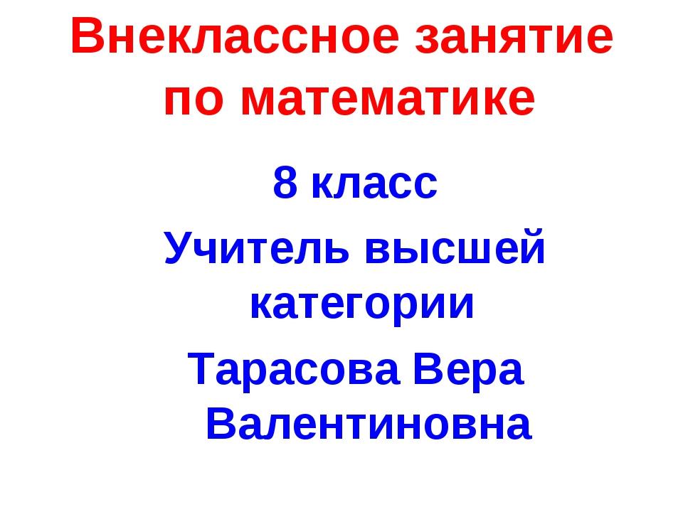 Внеклассное занятие по математике 8 класс Учитель высшей категории Тарасова В...