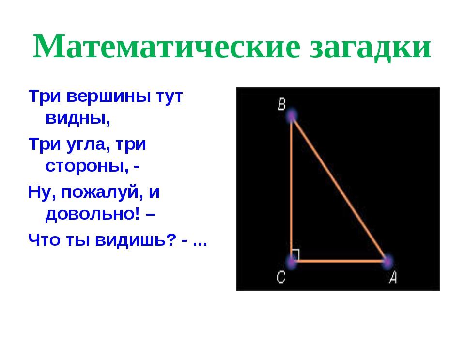 Математические загадки Три вершины тут видны, Три угла, три стороны, - Ну, по...