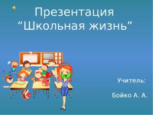 """Презентация """"Школьная жизнь"""" Учитель: Бойко А. А."""
