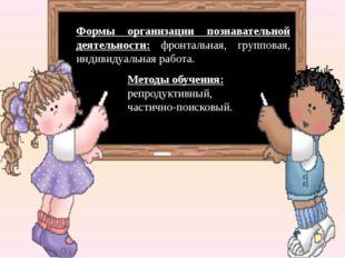 Методы обучения: репродуктивный, частично-поисковый. Формы организации познав