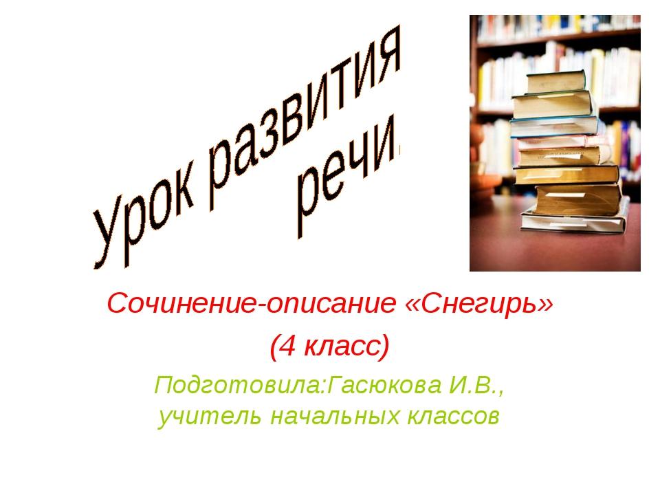 Сочинение-описание «Снегирь» (4 класс) Подготовила:Гасюкова И.В., учитель нач...