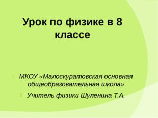 Урок по физике в 8 классе МКОУ «Малоскуратовская основная общеобразовательная