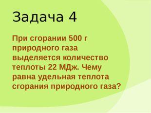 Задача 4 При сгорании 500 г природного газа выделяется количество теплоты 22