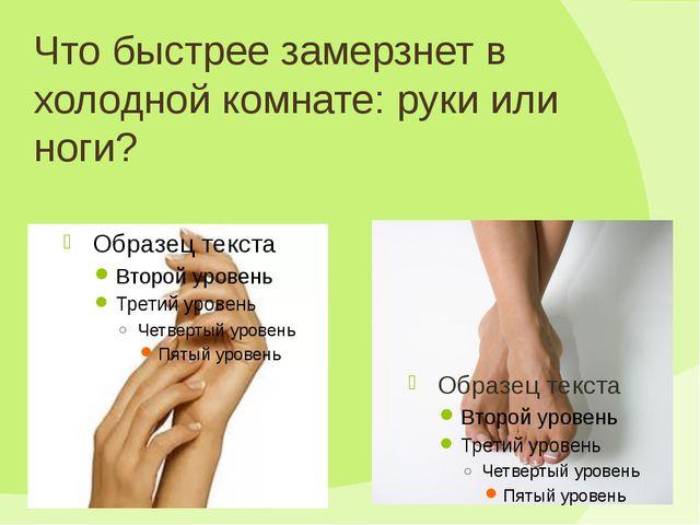 Что быстрее замерзнет в холодной комнате: руки или ноги?