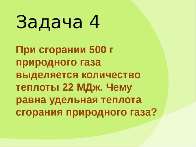 Задача 4 При сгорании 500 г природного газа выделяется количество теплоты 22...