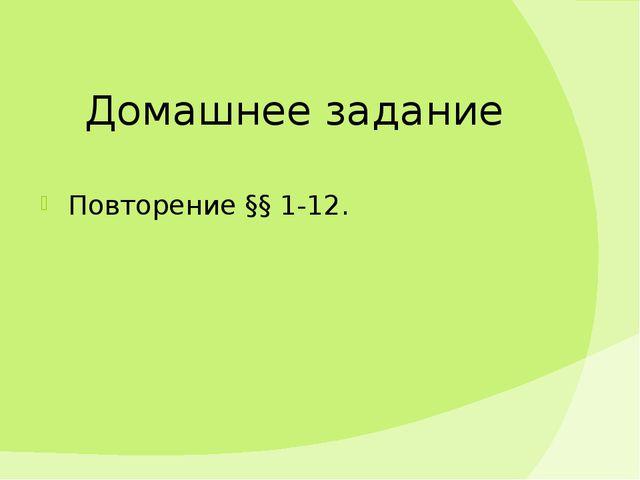 Домашнее задание Повторение §§ 1-12.