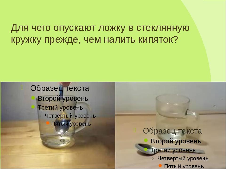 Для чего опускают ложку в стеклянную кружку прежде, чем налить кипяток?