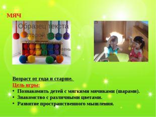 МЯЧ Возраст от года и старше. Цель игры: Познакомить детей с мягкими мячиками