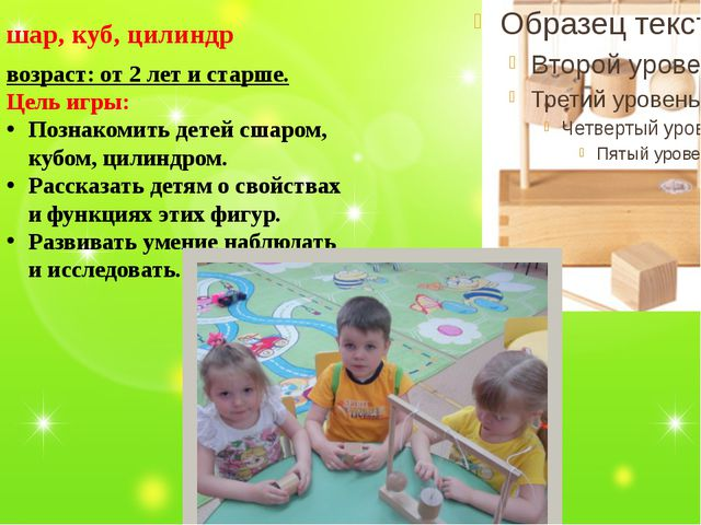шар, куб, цилиндр возраст: от 2 лет и старше. Цель игры: Познакомить детей сш...