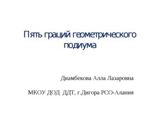 Пять граций геометрического подиума Диамбекова Алла Лазаровна МКОУ ДОД ДДТ,