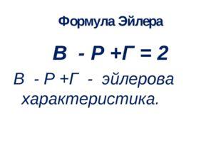 Формула Эйлера В - Р +Г = 2 В - Р +Г - эйлерова характеристика.